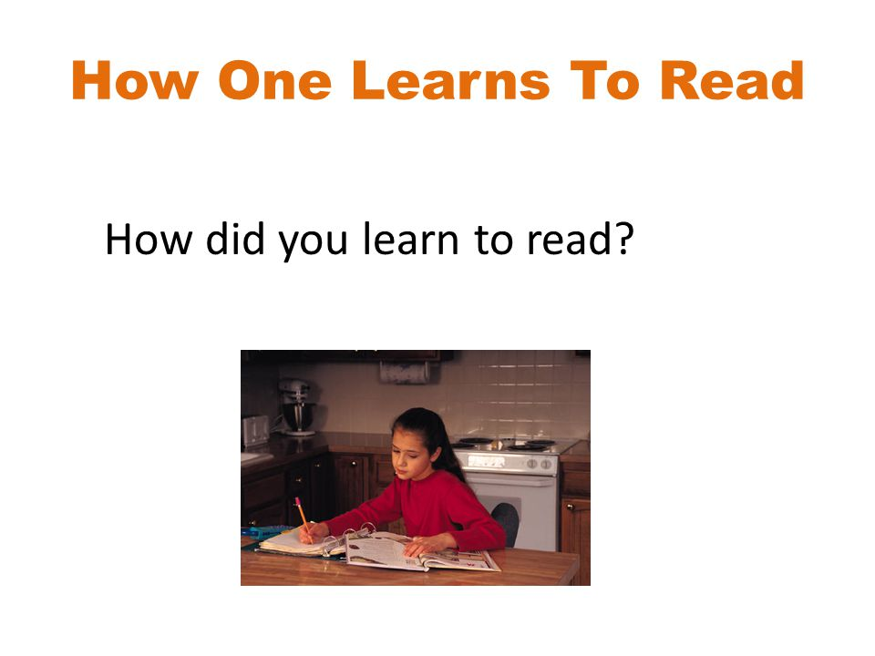 How One Learns To Read How did you learn to read