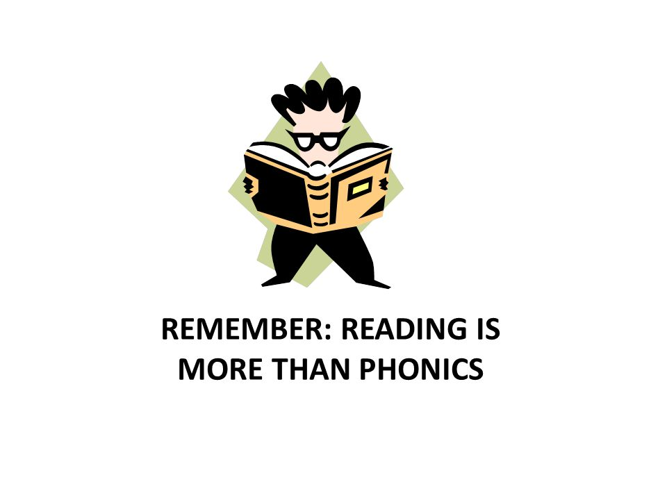 REMEMBER: READING IS MORE THAN PHONICS