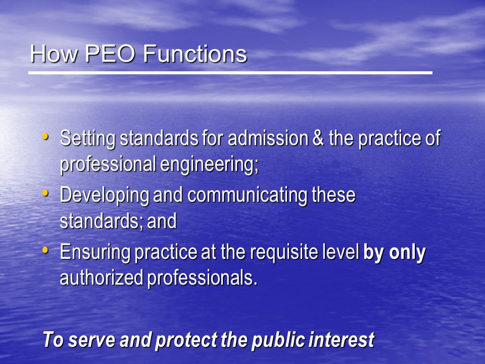 How PEO Functions Setting standards for admission & the practice of professional engineering; Developing and communicating these standards; and.