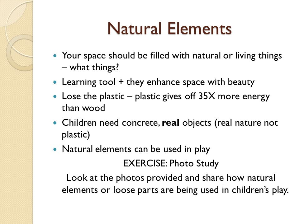 Natural Elements Your space should be filled with natural or living things – what things Learning tool + they enhance space with beauty.