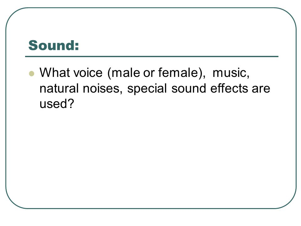 Sound: What voice (male or female), music, natural noises, special sound effects are used