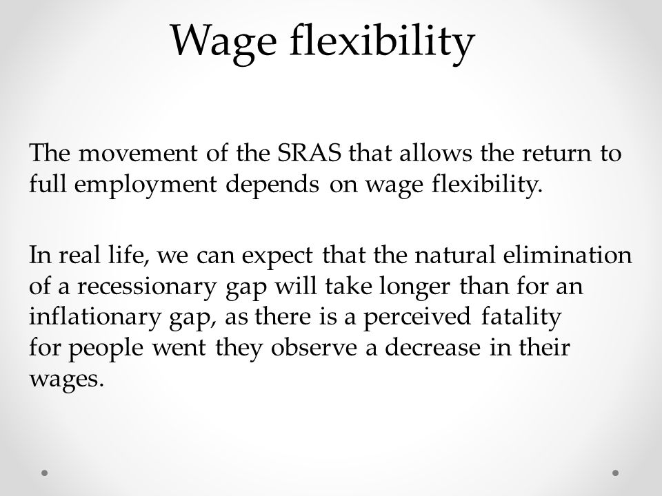 Wage flexibility The movement of the SRAS that allows the return to full employment depends on wage flexibility.