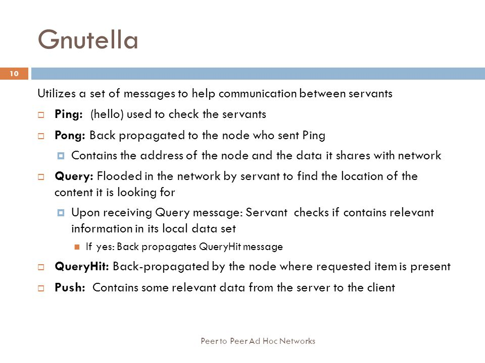 Gnutella Utilizes a set of messages to help communication between servants. Ping: (hello) used to check the servants.