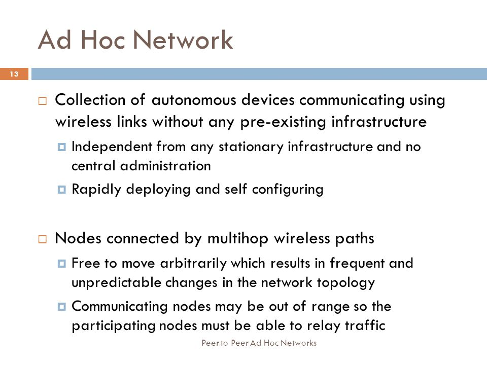 Ad Hoc Network Collection of autonomous devices communicating using wireless links without any pre-existing infrastructure.