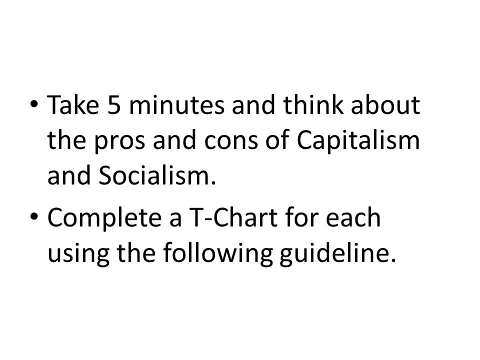 Take 5 minutes and think about the pros and cons of Capitalism and Socialism.