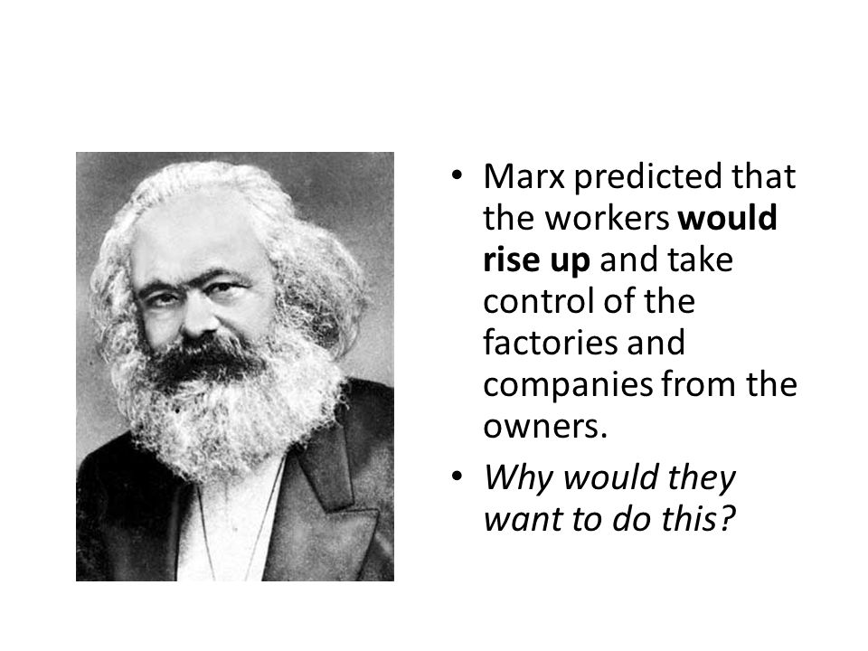 Marx predicted that the workers would rise up and take control of the factories and companies from the owners.