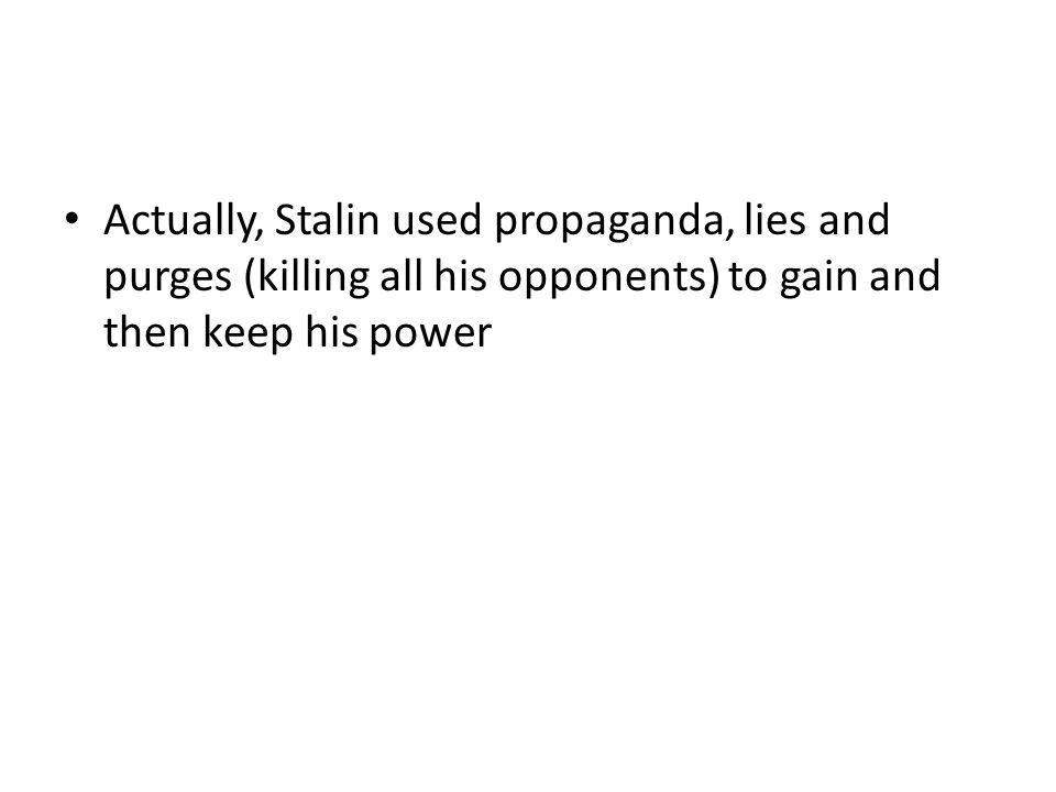 Actually, Stalin used propaganda, lies and purges (killing all his opponents) to gain and then keep his power