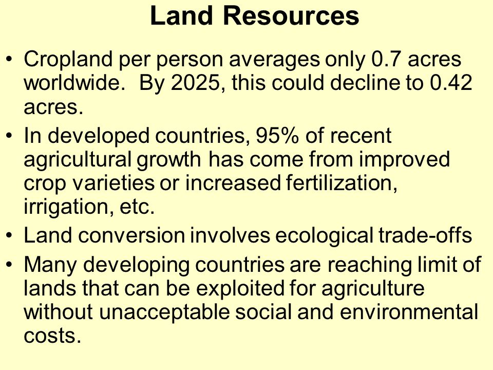 Land Resources Cropland per person averages only 0.7 acres worldwide. By 2025, this could decline to 0.42 acres.