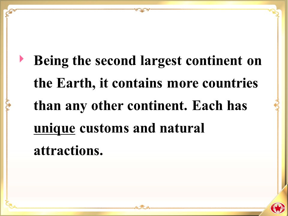 Being the second largest continent on the Earth, it contains more countries than any other continent. Each has unique customs and natural