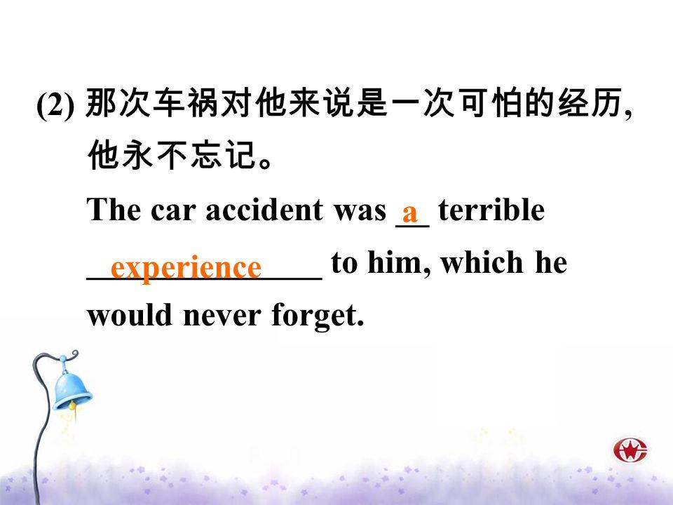 (2) 那次车祸对他来说是一次可怕的经历, 他永不忘记。 The car accident was __ terrible. ______________ to him, which he. would never forget.