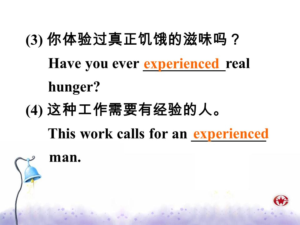 (3) 你体验过真正饥饿的滋味吗? Have you ever ___________real. hunger (4) 这种工作需要有经验的人。 This work calls for an __________ man.