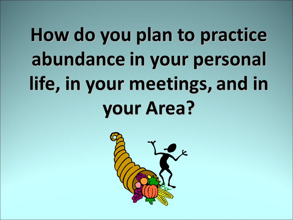 How do you plan to practice abundance in your personal life, in your meetings, and in your Area