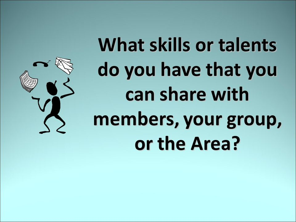 What skills or talents do you have that you can share with members, your group, or the Area