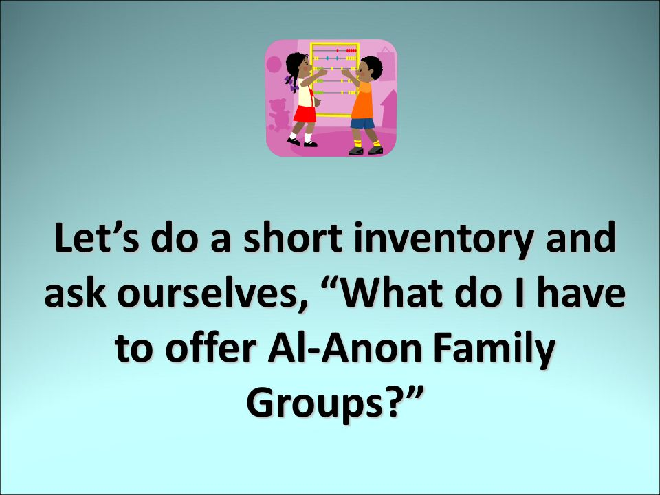 Let's do a short inventory and ask ourselves, What do I have to offer Al-Anon Family Groups