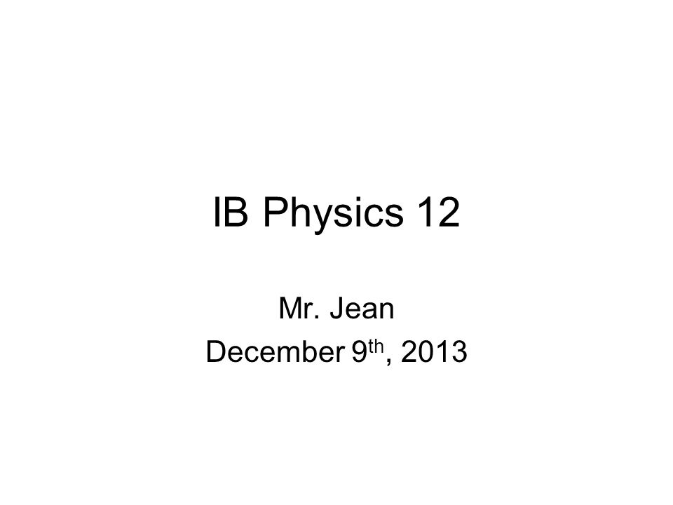 IB Physics 12 Mr. Jean December 9th, 2013