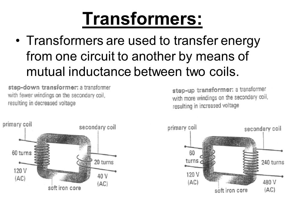 Transformers: Transformers are used to transfer energy from one circuit to another by means of mutual inductance between two coils.