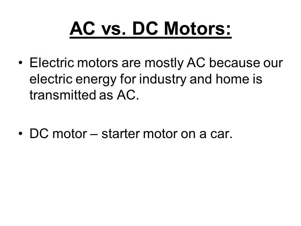 AC vs. DC Motors: Electric motors are mostly AC because our electric energy for industry and home is transmitted as AC.