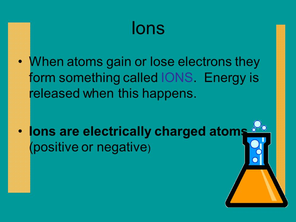Ions When atoms gain or lose electrons they form something called IONS. Energy is released when this happens.