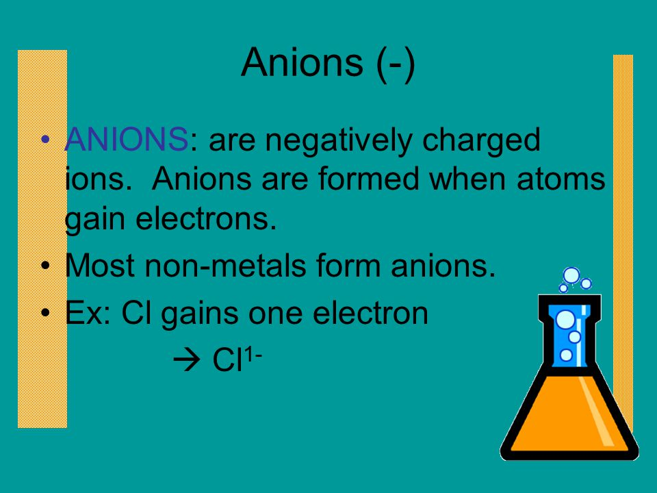 Anions (-) ANIONS: are negatively charged ions. Anions are formed when atoms gain electrons. Most non-metals form anions.