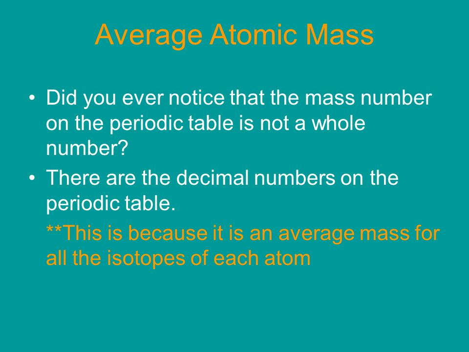Average Atomic Mass Did you ever notice that the mass number on the periodic table is not a whole number