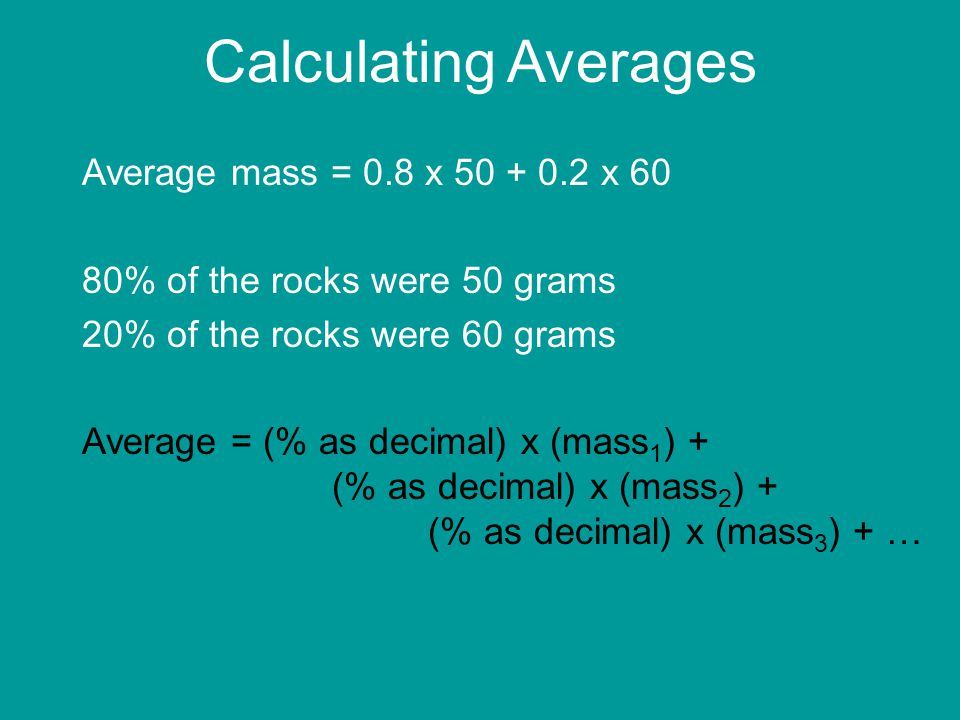 Calculating Averages Average mass = 0.8 x 50 + 0.2 x 60