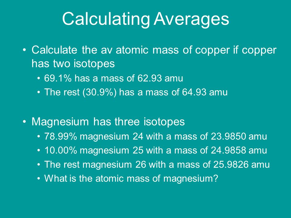 Calculating Averages Calculate the av atomic mass of copper if copper has two isotopes. 69.1% has a mass of amu.