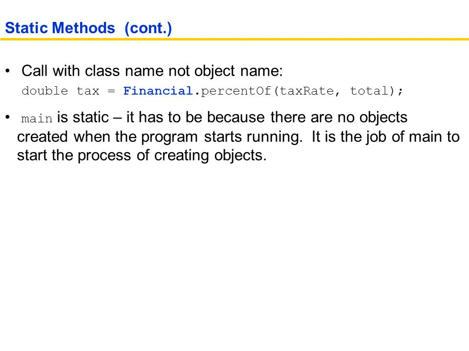 Static Methods (cont.) Call with class name not object name: double tax = Financial.percentOf(taxRate, total);