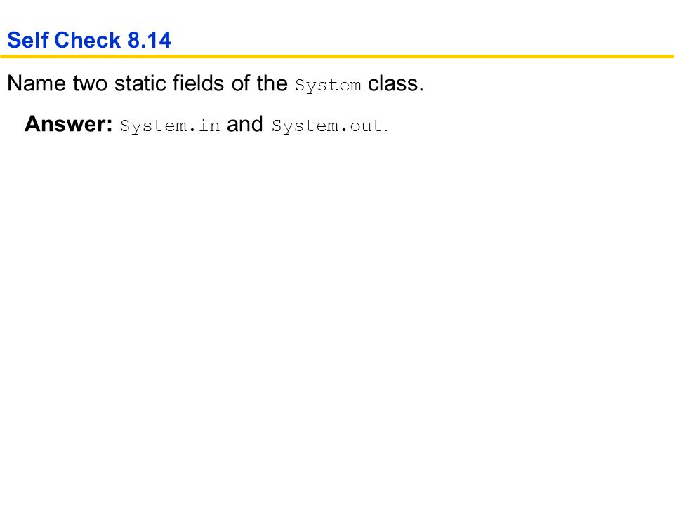 Self Check 8.14 Name two static fields of the System class. Answer: System.in and System.out.