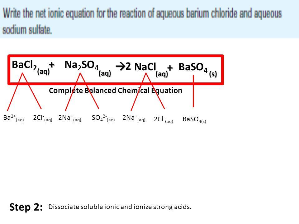 BaCl2 + Na2SO4  2 NaCl + BaSO4 (aq) (aq) (aq) (s) Step 2: