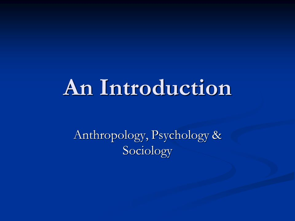 Anthropology, Psychology & Sociology