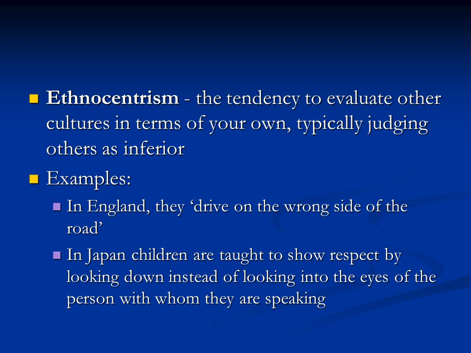 Ethnocentrism - the tendency to evaluate other cultures in terms of your own, typically judging others as inferior