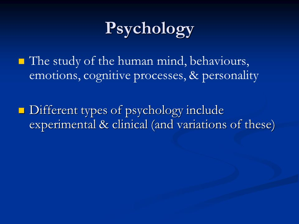 Psychology The study of the human mind, behaviours, emotions, cognitive processes, & personality.