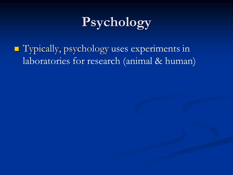 Psychology Typically, psychology uses experiments in laboratories for research (animal & human)