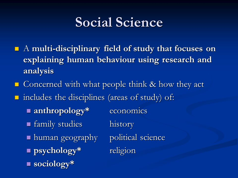 Social Science A multi-disciplinary field of study that focuses on explaining human behaviour using research and analysis.