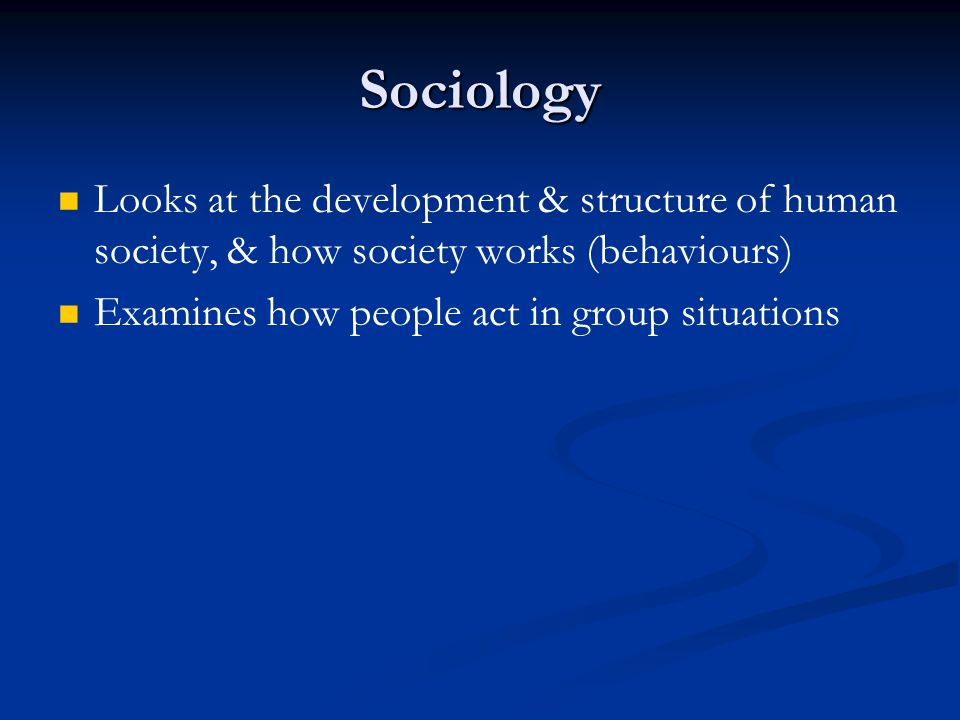 Sociology Looks at the development & structure of human society, & how society works (behaviours) Examines how people act in group situations.