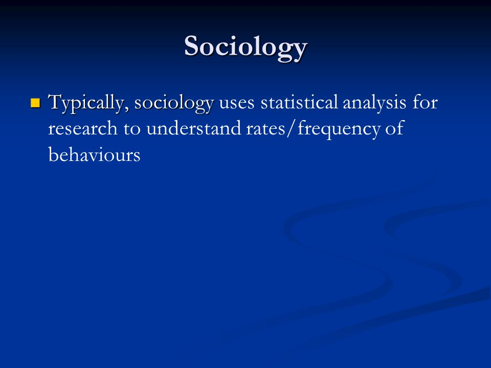 Sociology Typically, sociology uses statistical analysis for research to understand rates/frequency of behaviours.