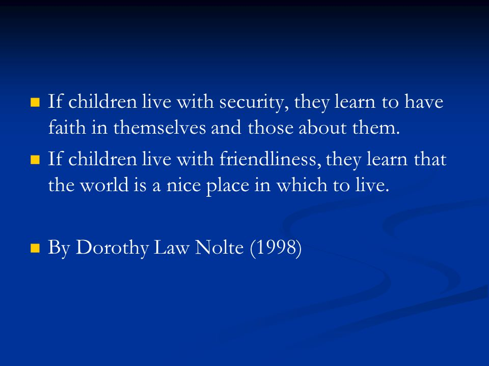 If children live with security, they learn to have faith in themselves and those about them.