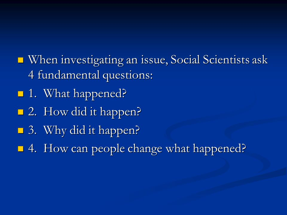 When investigating an issue, Social Scientists ask 4 fundamental questions: