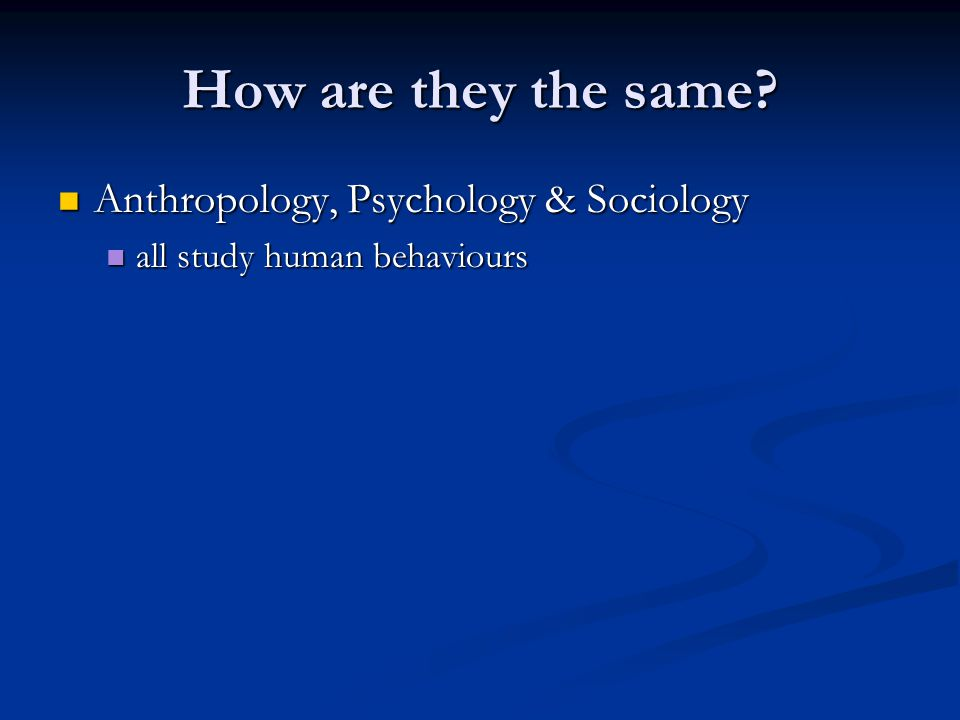 How are they the same Anthropology, Psychology & Sociology