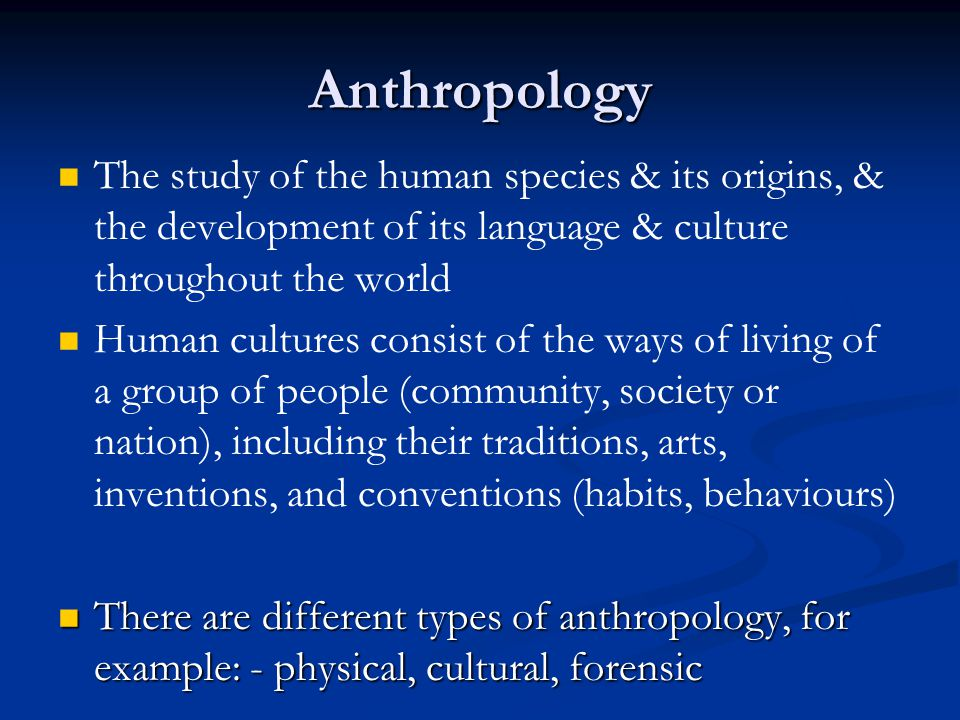Anthropology The study of the human species & its origins, & the development of its language & culture throughout the world.