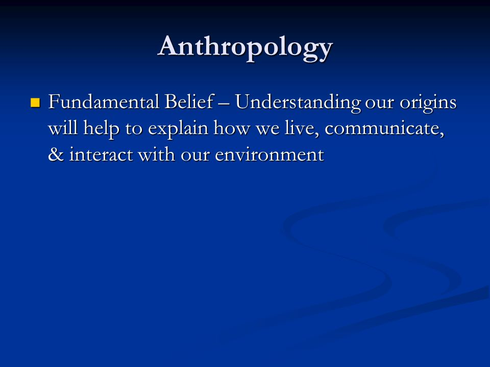 Anthropology Fundamental Belief – Understanding our origins will help to explain how we live, communicate, & interact with our environment.