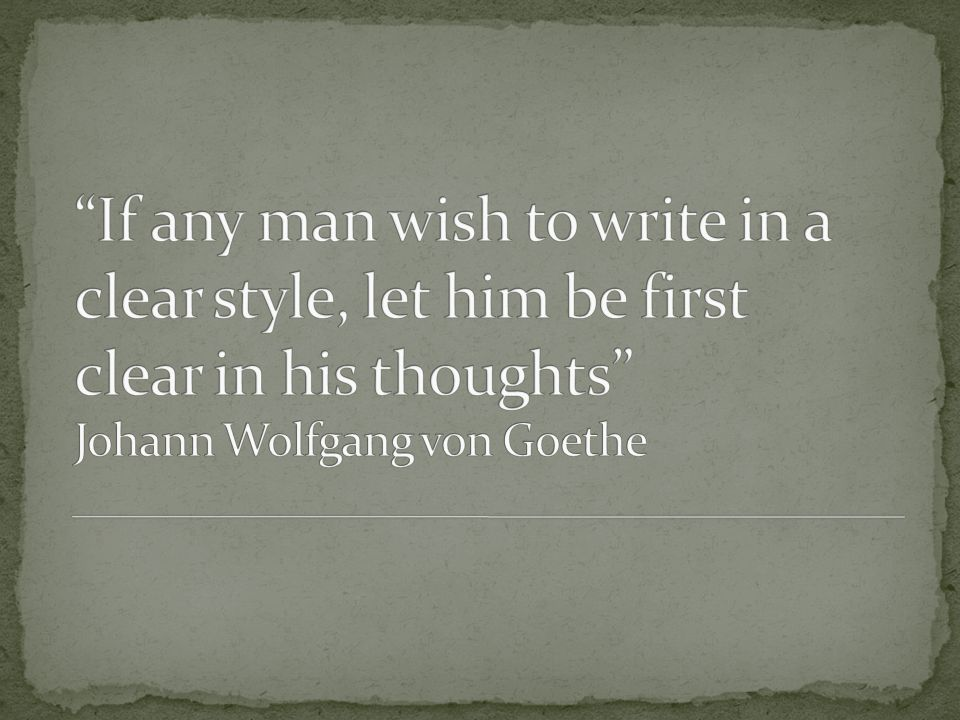 If any man wish to write in a clear style, let him be first clear in his thoughts Johann Wolfgang von Goethe