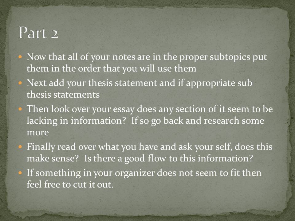 Part 2 Now that all of your notes are in the proper subtopics put them in the order that you will use them.
