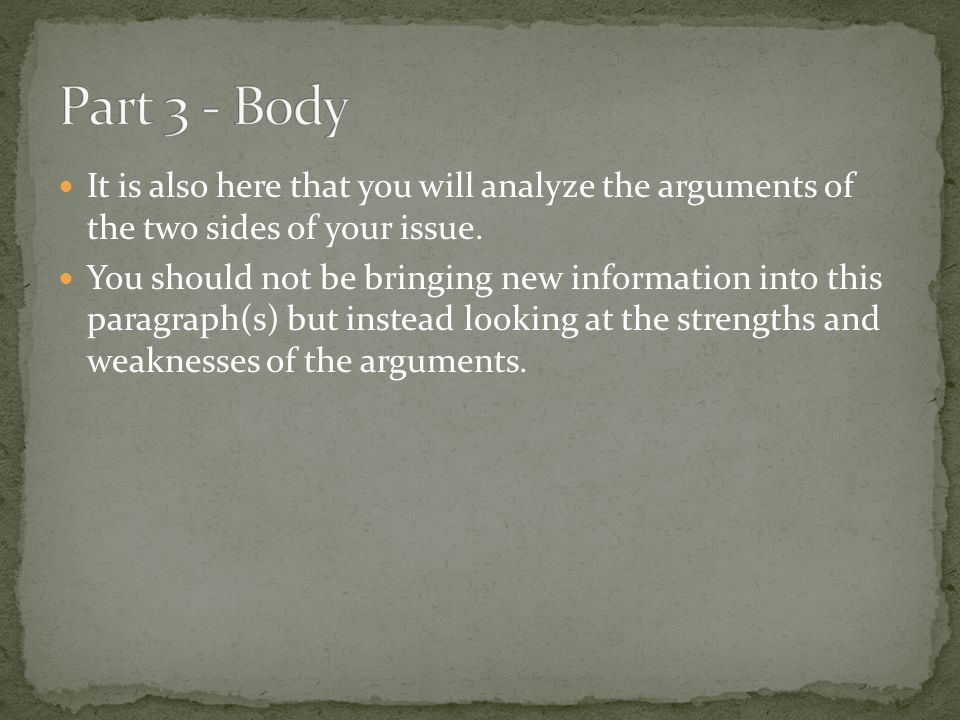 Part 3 - Body It is also here that you will analyze the arguments of the two sides of your issue.
