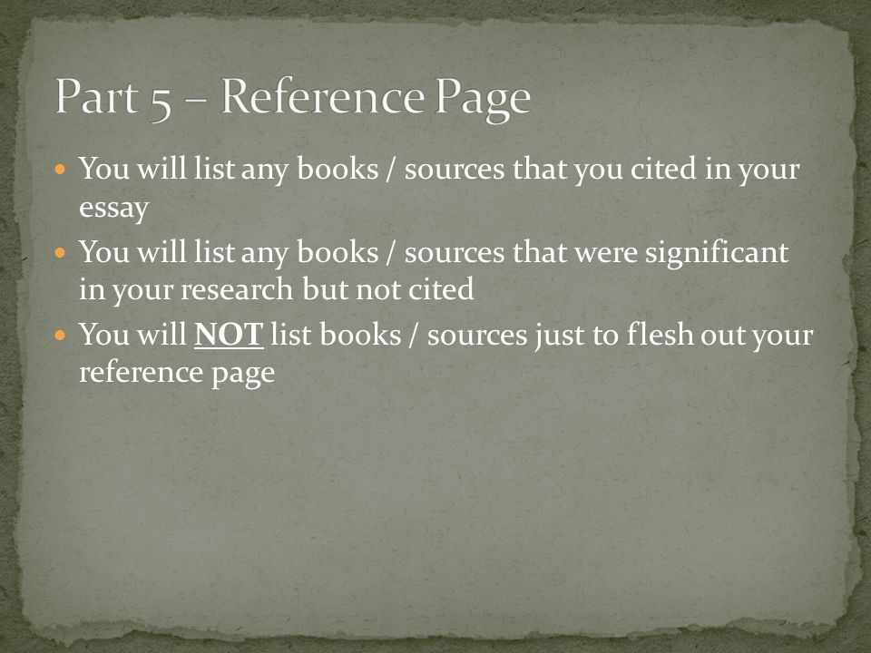 Part 5 – Reference Page You will list any books / sources that you cited in your essay.