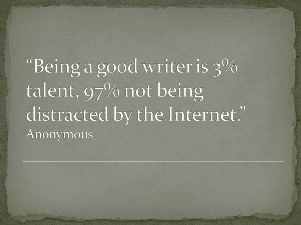 Being a good writer is 3% talent, 97% not being distracted by the Internet. Anonymous