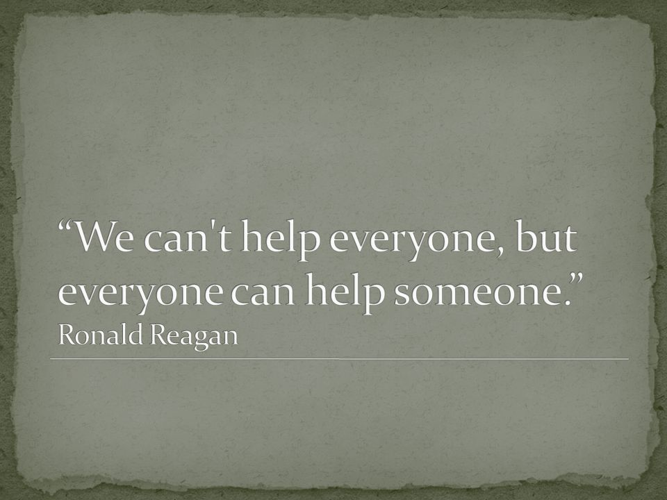 We can t help everyone, but everyone can help someone. Ronald Reagan