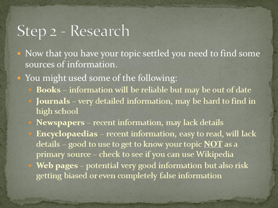 Step 2 - Research Now that you have your topic settled you need to find some sources of information.