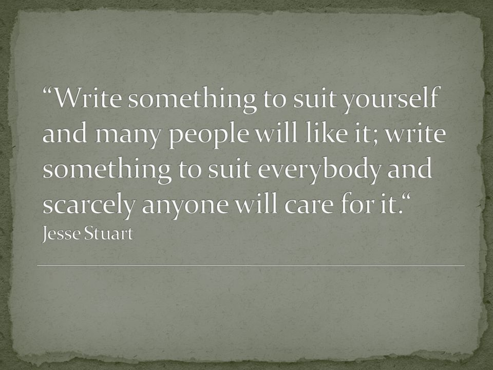 Write something to suit yourself and many people will like it; write something to suit everybody and scarcely anyone will care for it. Jesse Stuart