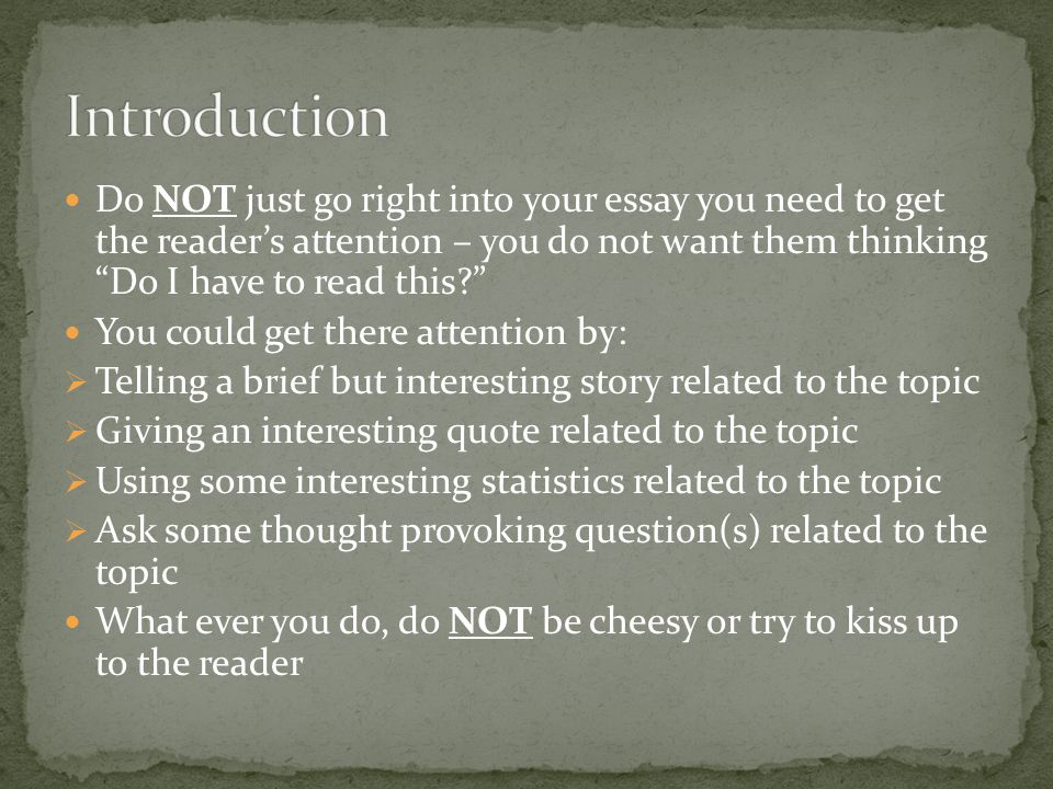 Introduction Do NOT just go right into your essay you need to get the reader's attention – you do not want them thinking Do I have to read this